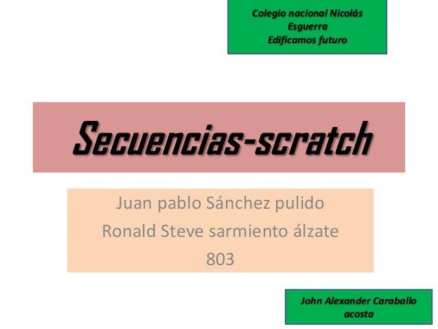 Secuencias-scratch Juan pablo Sánchez pulido Ronald Steve sarmiento álzate 803 Colegio nacional Nicolás Esguerra Edificamo...