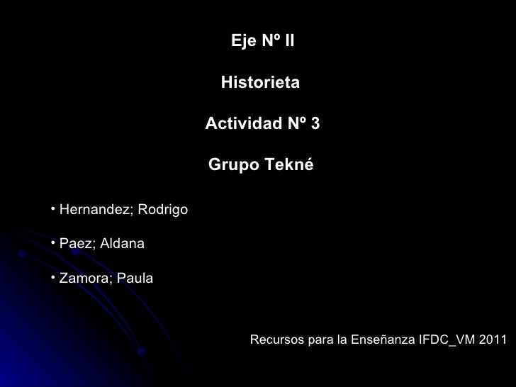 Eje Nº II Historieta  Actividad Nº 3 Grupo Tekné   <ul><li>Hernandez; Rodrigo </li></ul><ul><li>Paez; Aldana </li></ul><ul...