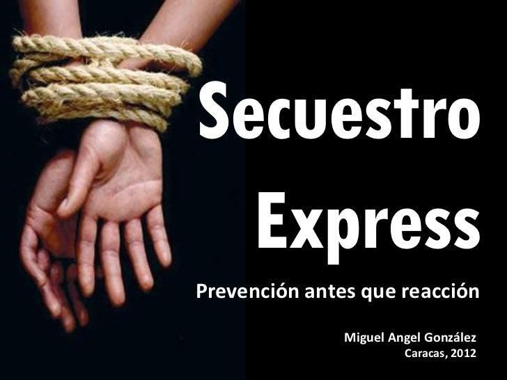 Secuestro  ExpressPrevención antes que reacción               Miguel Angel González                        Caracas, 2012