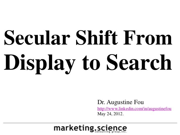 Secular Shift FromDisplay to Search         Dr. Augustine Fou         http://www.linkedin.com/in/augustinefou         May ...