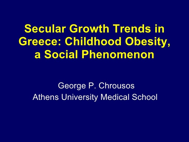 Secular Growth Trends in Greece: Childhood Obesity, a Social Phenomenon George P. Chrousos Athens University Medical School