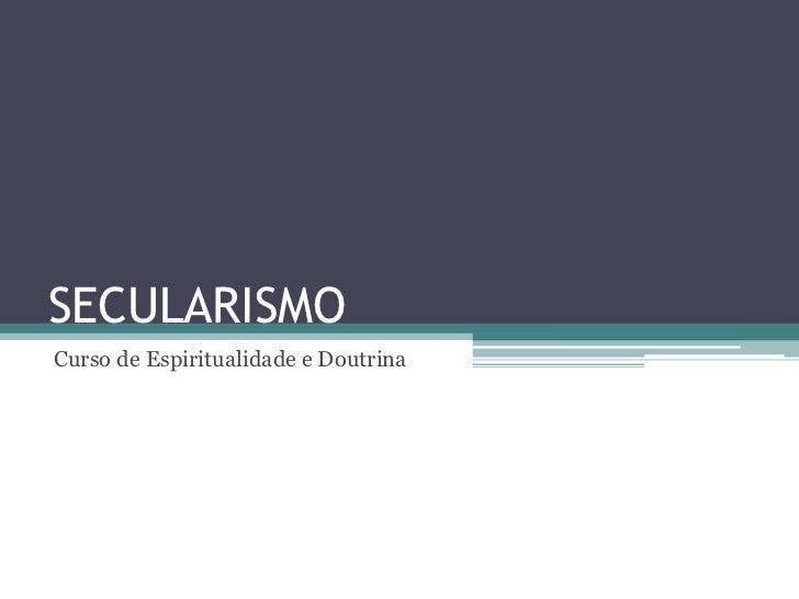 SECULARISMOCurso de Espiritualidade e Doutrina