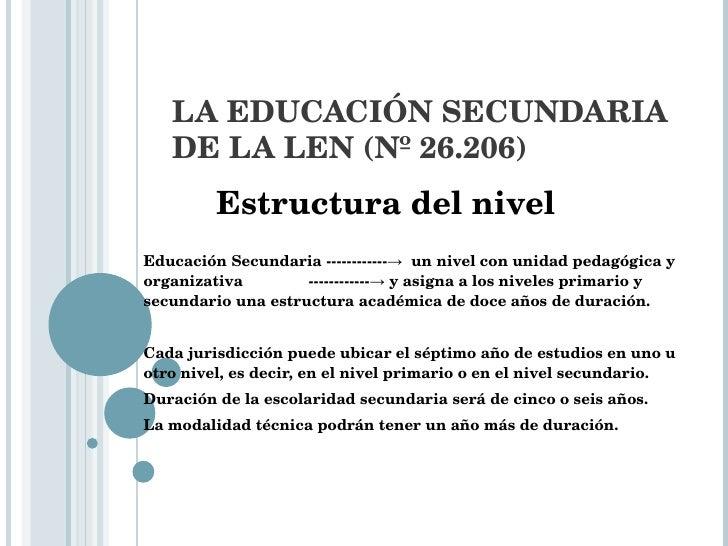 LA EDUCACIÓN SECUNDARIA DE LA LEN (Nº 26.206)   Estructura del nivel Educación Secundaria ------------->  un nivel con un...