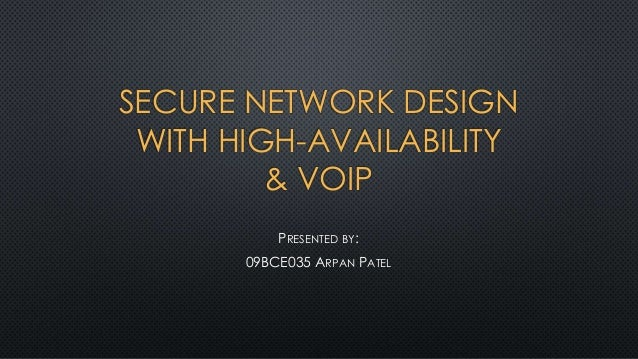 SECURE NETWORK DESIGN WITH HIGH-AVAILABILITY & VOIP PRESENTED BY: 09BCE035 ARPAN PATEL