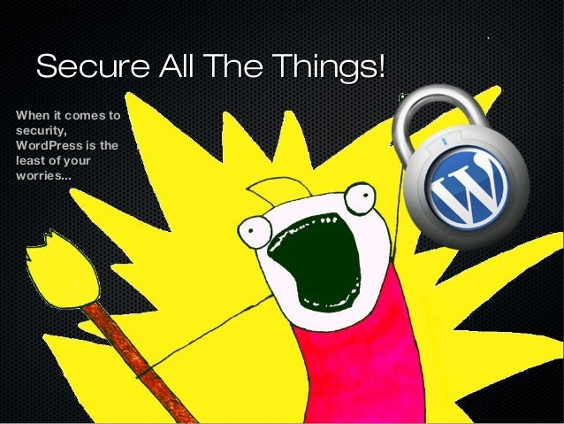 Secure All The Things!When it comes tosecurity,WordPress is theleast of yourworries...