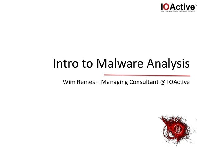 Intro to Malware Analysis Wim Remes – Managing Consultant @ IOActive
