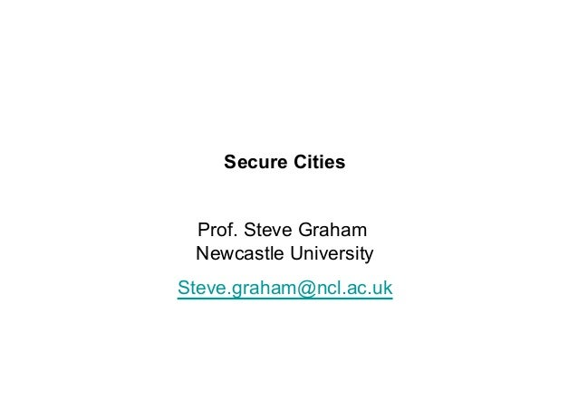 Secure Cities Prof. Steve Graham Newcastle University Steve.graham@ncl.ac.uk