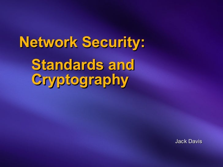 Network Security:   Standards and   Cryptography Jack Davis