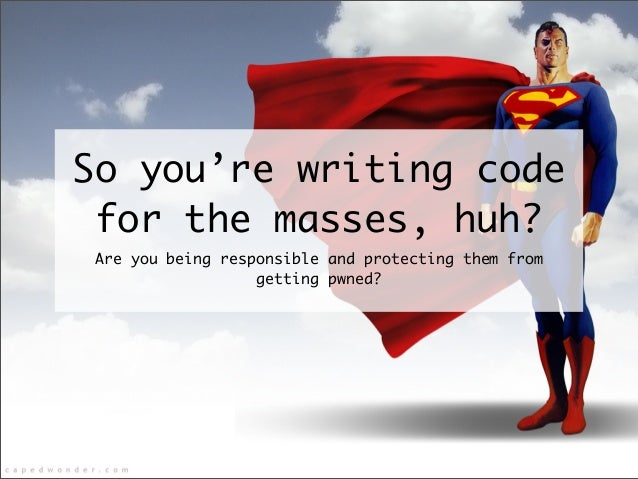 So you're writing code for the masses, huh? Are you being responsible and protecting them from getting pwned?