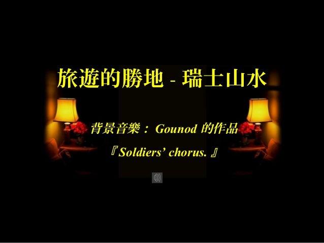 旅遊的勝地 - 瑞士山水 背景音樂: Gounod 的作品  『 Soldiers' chorus. 』