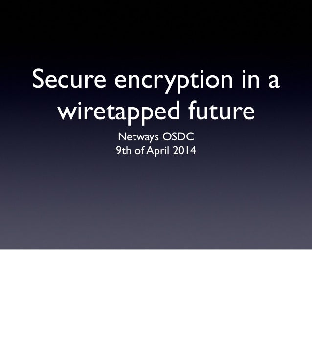 Secure encryption in a wiretapped future Netways OSDC 9th of April 2014