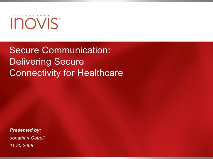 Secure Communication: Delivering Secure Connectivity for Healthcare  Presented by: Jonathan Gatrell 11.20.2008