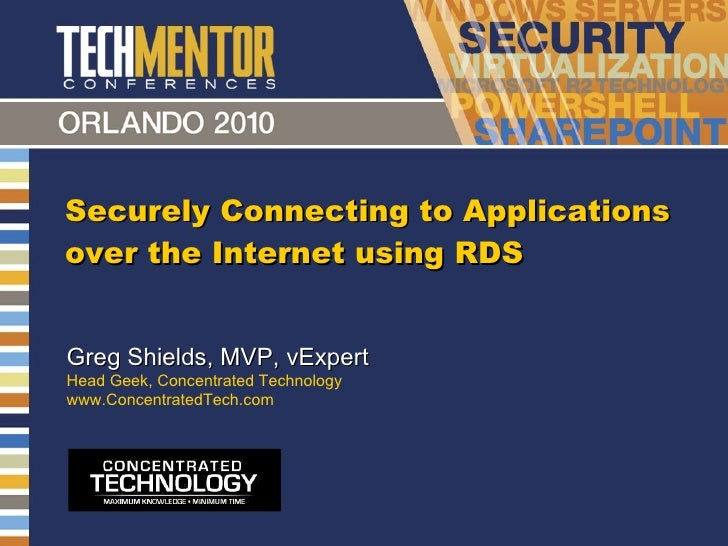 Securely Connecting to Applications over the Internet using RDS Greg Shields, MVP, vExpert Head Geek, Concentrated Technol...