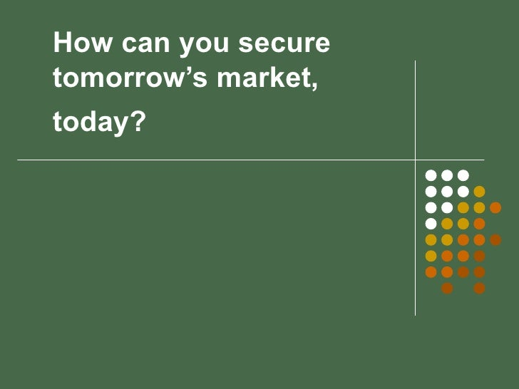 How can you secure tomorrow's market, today?