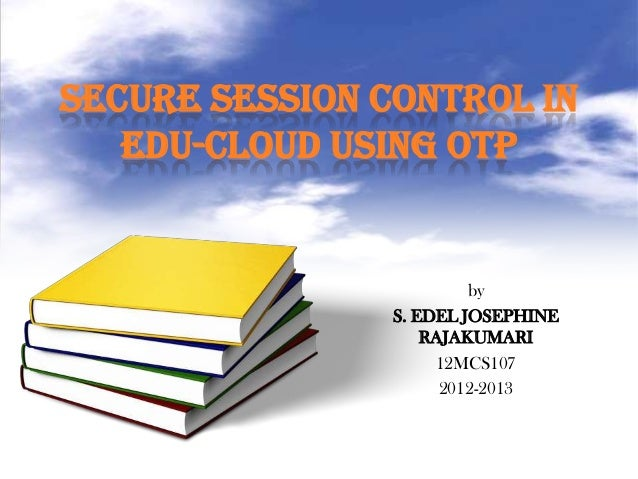 SECURE SESSION CONTROL IN EDU-CLOUD USING OTP by S. EDEL JOSEPHINE RAJAKUMARI 12MCS107 2012-2013