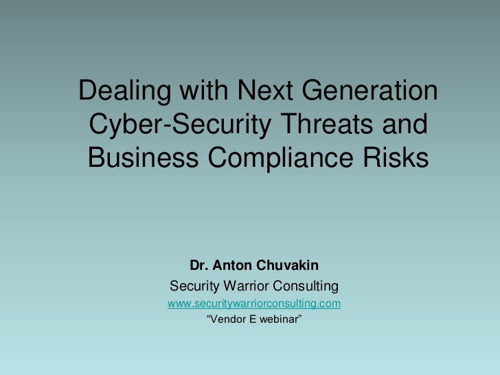 Dealing with Next Generation Cyber-Security Threats and Business Compliance Risks<br />Dr. Anton Chuvakin<br />Security Wa...