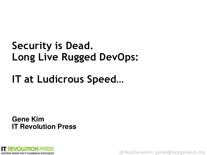 Security is Dead.Long Live Rugged DevOps:IT at Ludicrous Speed…Gene KimIT Revolution PressSession ID:                     ...