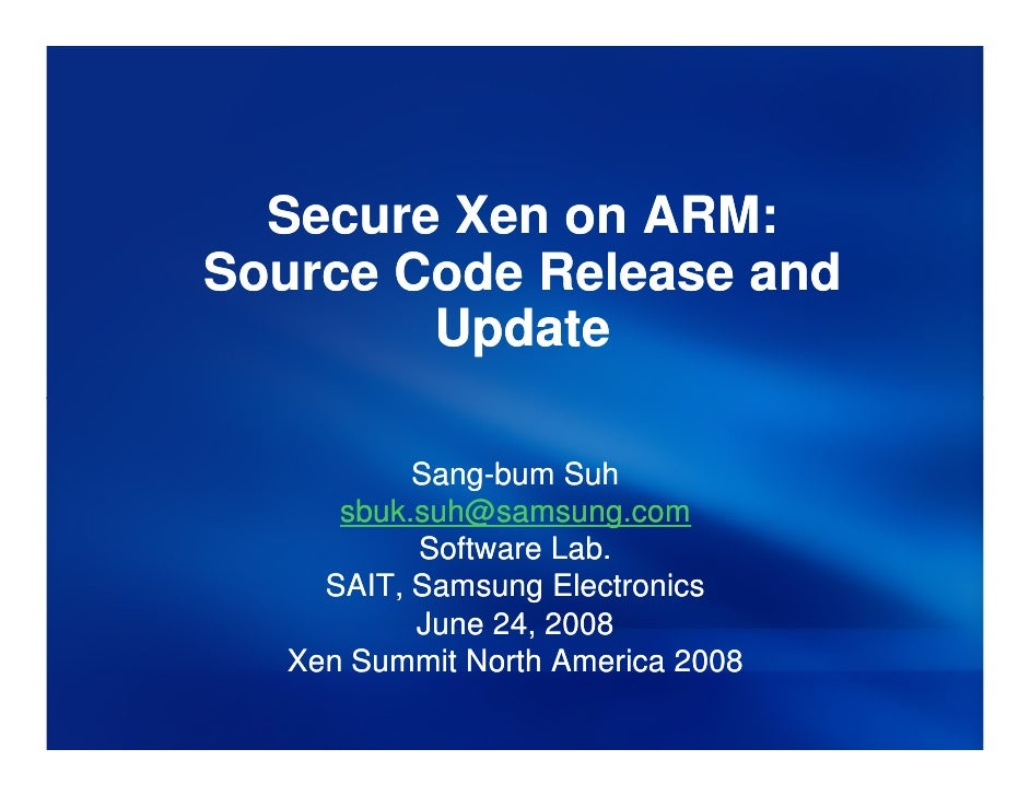 Secure Xen on ARM: Source Code Release and         Update             Sang-            Sang-bum Suh       sbuk.suh@samsung...