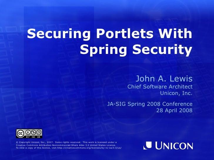 Securing Portlets With Spring Security <ul><ul><li>John A. Lewis </li></ul></ul><ul><ul><li>Chief Software Architect </li>...