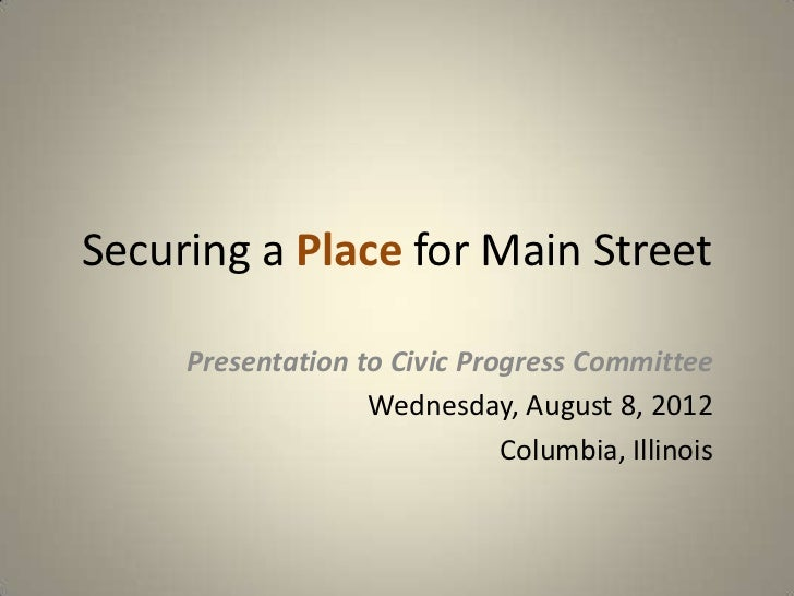 Securing a Place for Main Street     Presentation to Civic Progress Committee                   Wednesday, August 8, 2012 ...