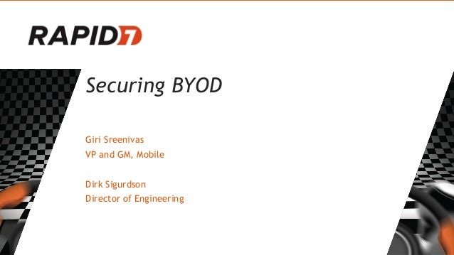 Securing BYOD Giri Sreenivas VP and GM, Mobile Dirk Sigurdson Director of Engineering