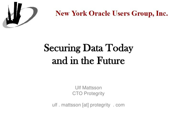 Securing Data Today  and in the Future            Ulf Mattsson           CTO Protegrity ulf . mattsson [at] protegrity . com
