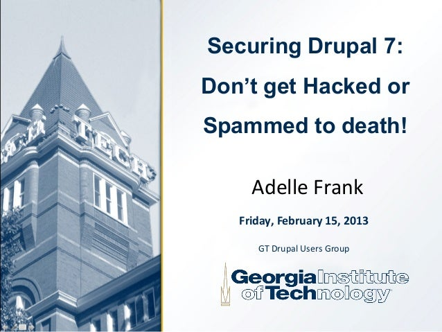 Securing Drupal 7:Don't get Hacked orSpammed to death!     Adelle Frank   Friday, February 15, 2013      GT Drupal Users G...