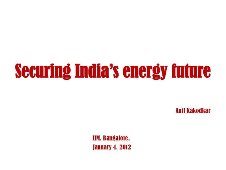 Securing India's energy future                             Anil Kakodkar           IIM, Bangalore,           January 4, 2012