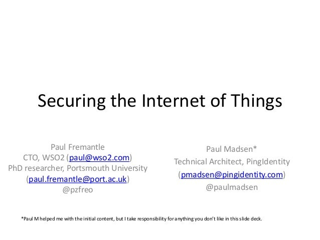 Securing the Internet of Things Paul Fremantle CTO, WSO2 (paul@wso2.com) PhD researcher, Portsmouth University (paul.frema...