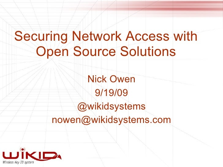 Securing Network Access with Open Source Solutions Nick Owen 9/19/09 @wikidsystems [email_address]