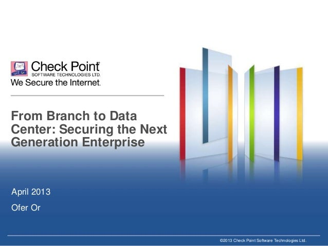 From Branch to Data Center: Securing the Next Generation Enterprise  April 2013 Ofer Or  ©2013 Check Point Software Techno...