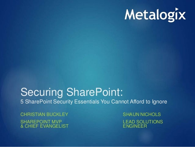 Securing SharePoint: 5 SharePoint Security Essentials You Cannot Afford to Ignore CHRISTIAN BUCKLEY SHAREPOINT MVP & CHIEF...
