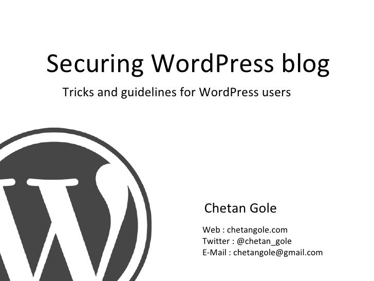 Securing WordPress blog Chetan Gole Tricks and guidelines for WordPress users Web : chetangole.com Twitter : @chetan_gole ...
