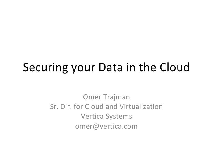 Securing your Data in the Cloud Omer Trajman Sr. Dir. for Cloud and Virtualization Vertica Systems [email_address]
