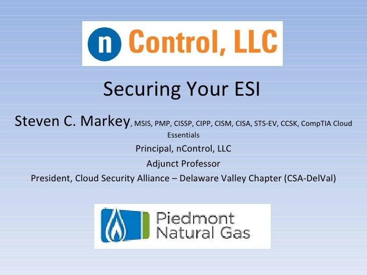 Securing Your ESISteven C. Markey, MSIS, PMP, CISSP, CIPP, CISM, CISA, STS-EV, CCSK, CompTIA Cloud                        ...