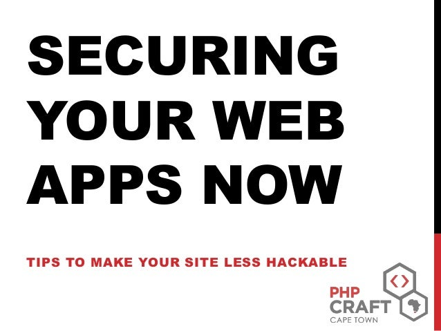 SECURING YOUR WEB APPS NOW TIPS TO MAKE YOUR SITE LESS HACKABLE
