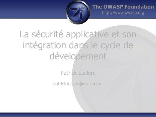 The OWASP Foundation http://www.owasp.org La sécurité applicative et son intégration dans le cycle de dévelopement Patrick...