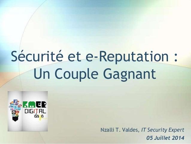 Sécurité et e-Reputation : Un Couple Gagnant Nzalli T. Valdes, IT Security Expert 05 Juillet 2014