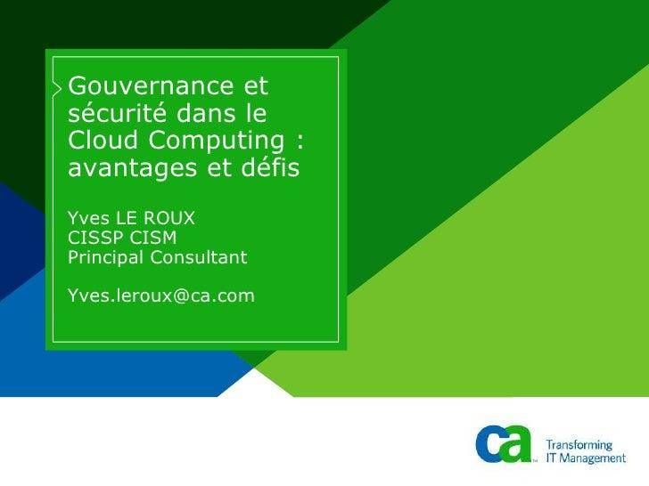 Gouvernance et sécurité dans le Cloud Computing : avantages et défis Yves LE ROUXCISSP CISMPrincipal ConsultantYves.leroux...