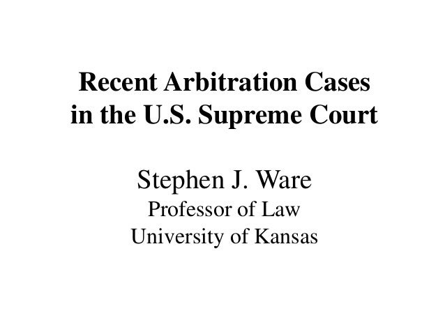 Recent Arbitration Cases in the U.S. Supreme Court  Stephen J. Ware Professor of Law University of Kansas
