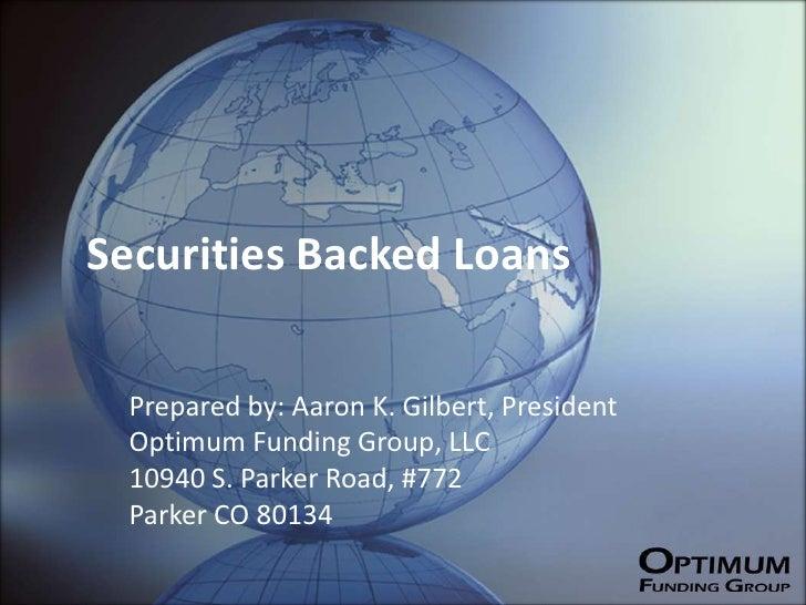 Securities Backed Loans   Prepared by: Aaron K. Gilbert, President  Optimum Funding Group, LLC  10940 S. Parker Road, #772...