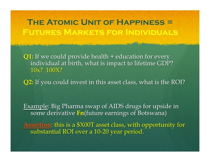 The Atomic Unit of Happiness =  Futures Markets for Individuals <ul><li>Q1:  If we could provide health + education for ev...