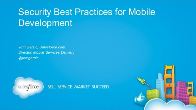 Security Best Practices for Mobile Development Tom Gersic, Salesforce.com Director, Mobile Services Delivery @tomgersic