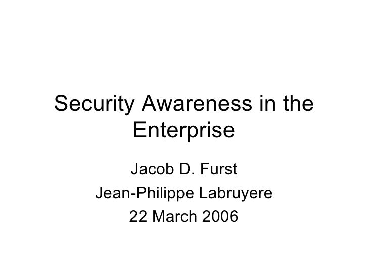 Security Awareness in the Enterprise Jacob D. Furst Jean-Philippe Labruyere 22 March 2006