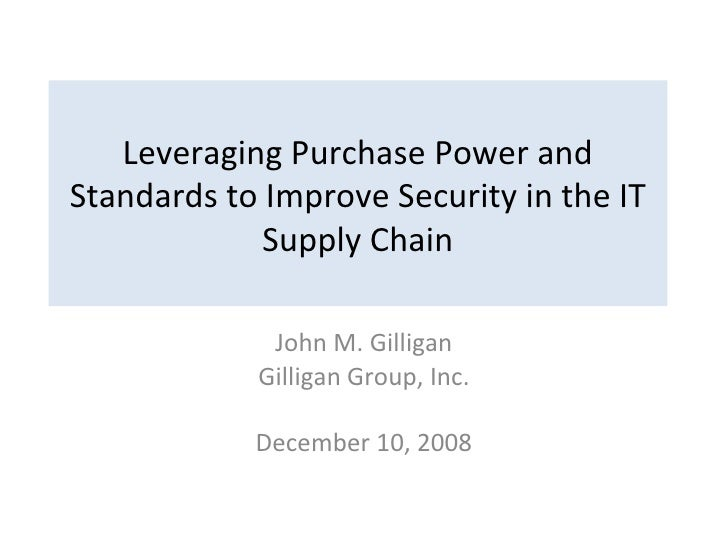Leveraging Purchase Power and Standards to Improve Security in the IT Supply Chain John M. Gilligan Gilligan Group, Inc. D...