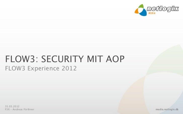 FLOW3: SECURITY MIT AOPFLOW3 Experience 201231.03.2012F3X - Andreas Förthner    media.netlogix.de                         ...