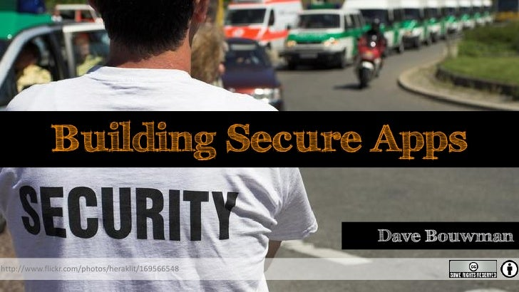 Building Secure Apps                                                    Dave Bouwman http://www.flickr.com/photos/heraklit...