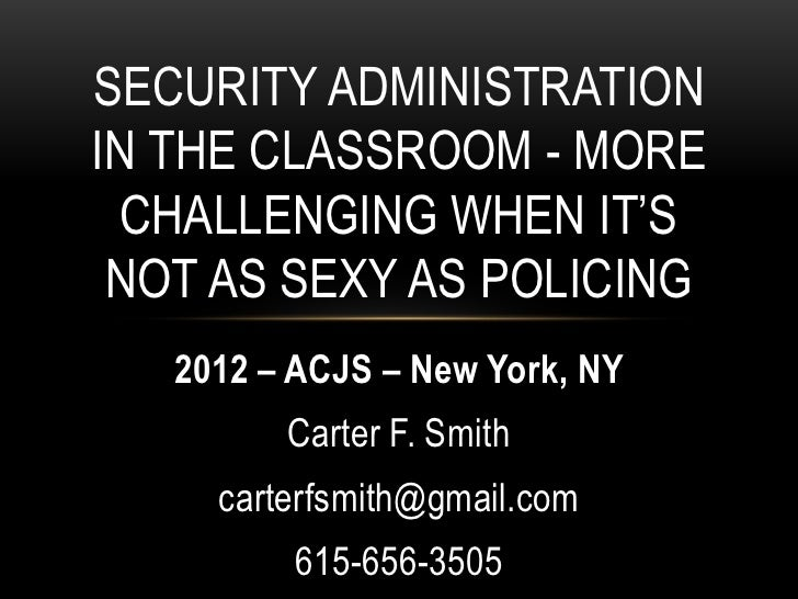 SECURITY ADMINISTRATIONIN THE CLASSROOM - MORE CHALLENGING WHEN IT'S NOT AS SEXY AS POLICING   2012 – ACJS – New York, NY ...