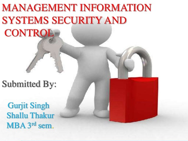 MANAGEMENT INFORMATIONSYSTEMS SECURITY ANDCONTROLSubmitted By: Gurjit Singh Shallu Thakur MBA 3rd sem.
