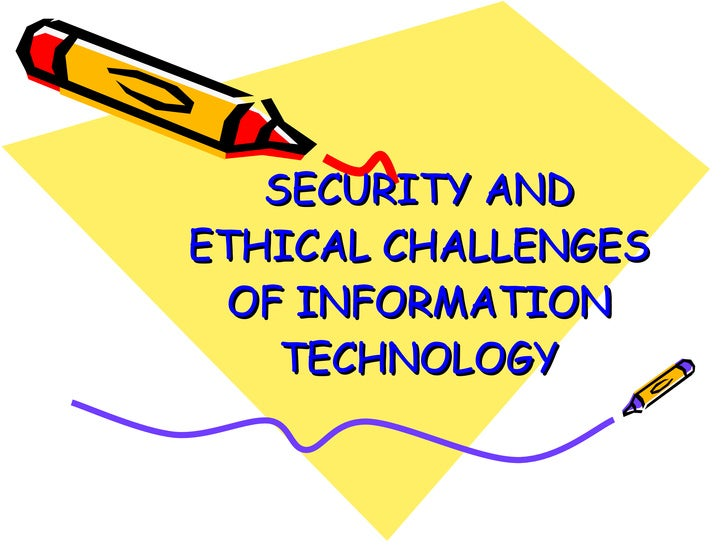 SECURITY AND ETHICAL CHALLENGES OF INFORMATION TECHNOLOGY